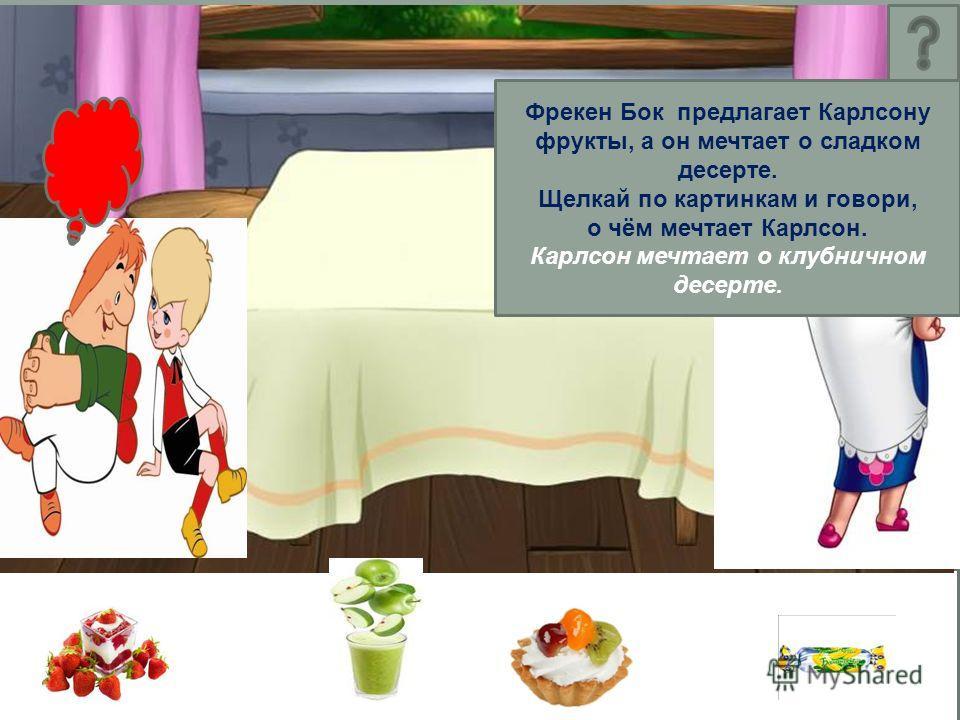 Фрекен Бок предлагает Карлсону фрукты, а он мечтает о сладком десерте. Щелкай по картинкам и говори, о чём мечтает Карлсон. Карлсон мечтает о клубничном десерте.
