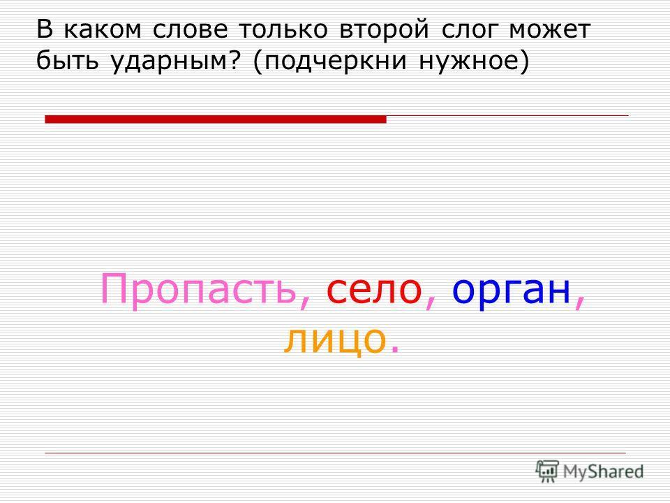 В каком слове только второй слог может быть ударным? (подчеркни нужное) Пропасть, село, орган, лицо.