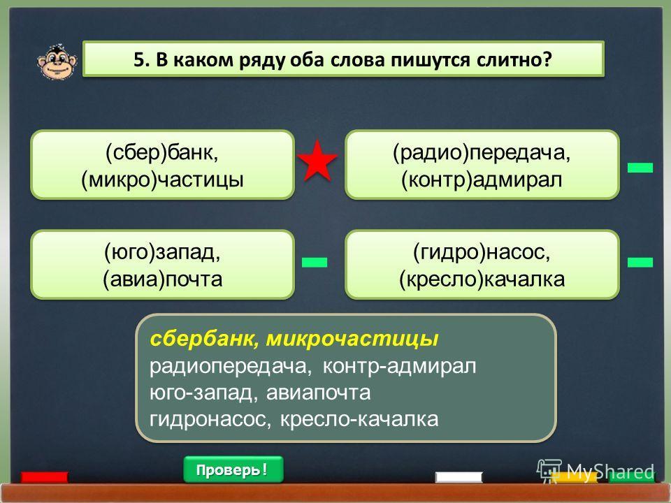 5. В каком ряду оба слова пишутся слитно? (сбер)банк, (микро)частицы (радио)передача, (контр)адмирал (радио)передача, (контр)адмирал (юго)запад, (авиа)почта (гидро)насос, (кресло)качалка (гидро)насос, (кресло)качалка сбербанк, микрочастицы радиоперед
