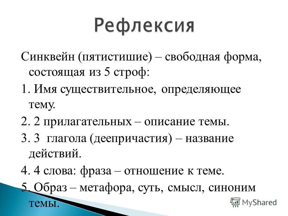 Синквейн (пятистишие) – свободная форма, состоящая из 5 строф: 1. Имя существительное, определяющее тему. 2. 2 прилагательных – описание темы. 3. 3 глагола (деепричастия) – название действий. 4. 4 слова: фраза – отношение к теме. 5. Образ – метафора,