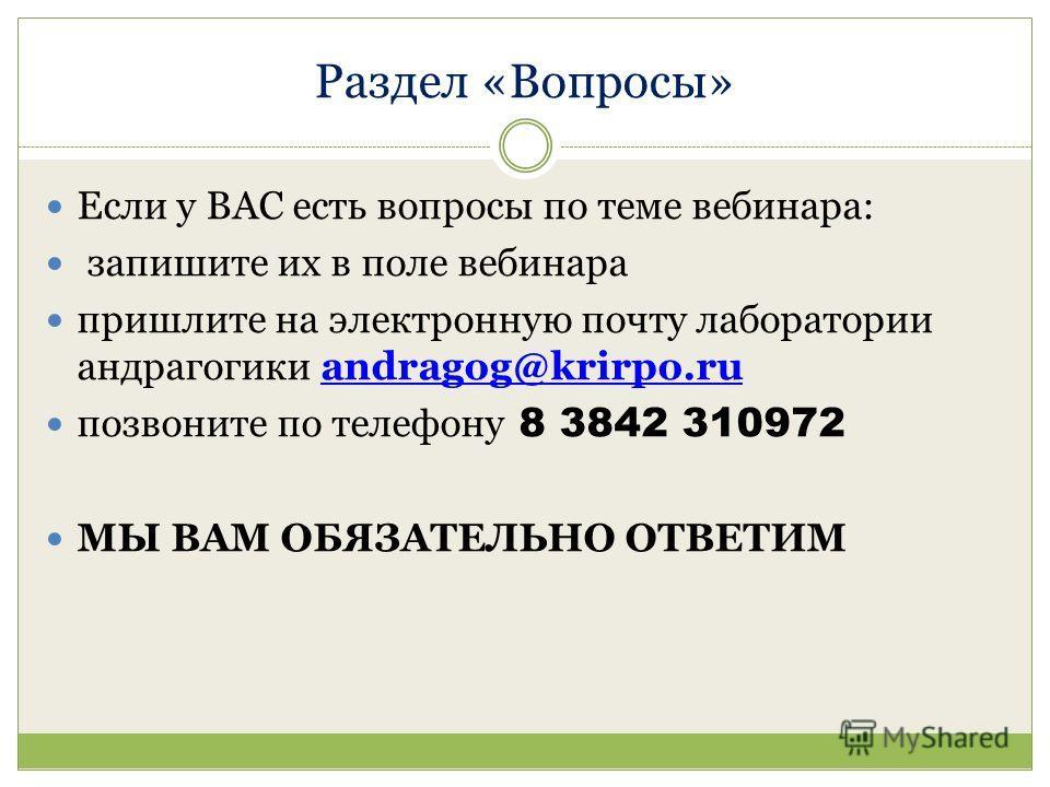 Раздел «Вопросы» Если у ВАС есть вопросы по теме вебинара: запишите их в поле вебинара пришлите на электронную почту лаборатории андрагогики andragog@krirpo.ruandragog@krirpo.ru позвоните по телефону 8 3842 310972 МЫ ВАМ ОБЯЗАТЕЛЬНО ОТВЕТИМ