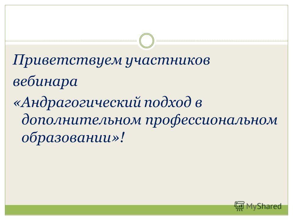 Приветствуем участников вебинара «Андрагогический подход в дополнительном профессиональном образовании»!