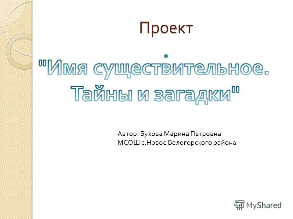 Проект Автор: Бухова Марина Петровна МСОШ с.Новое Белогорского района