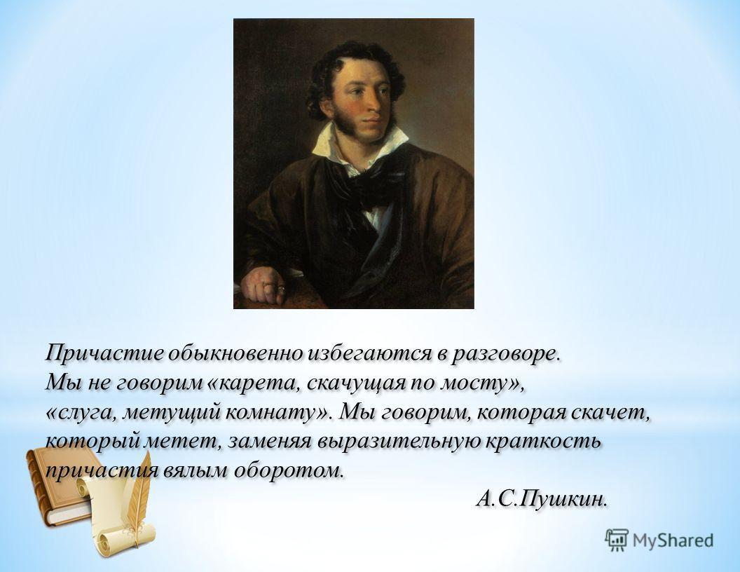 Учитель: -Возможность сеединения действия и указания на признак предмета в одном слове увеличивает семантическую емкость причастий, позволяет избавиться от многословия. Эту особенность отмечает А.С.Пушкин. Он с сожалением пишет: «Причастия обыкновенн