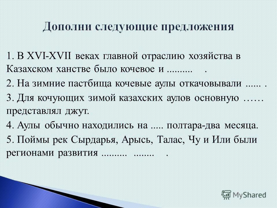 1. В XVI-XVII веках главной отраслью хозяйства в Казахском ханстве было кочевое и........... 2. На зимние пастбища кочевые аулы откочевывали....... 3. Для кочующих зимой казахских аулов основную …… представлял джут. 4. Аулы обычно находились на.....