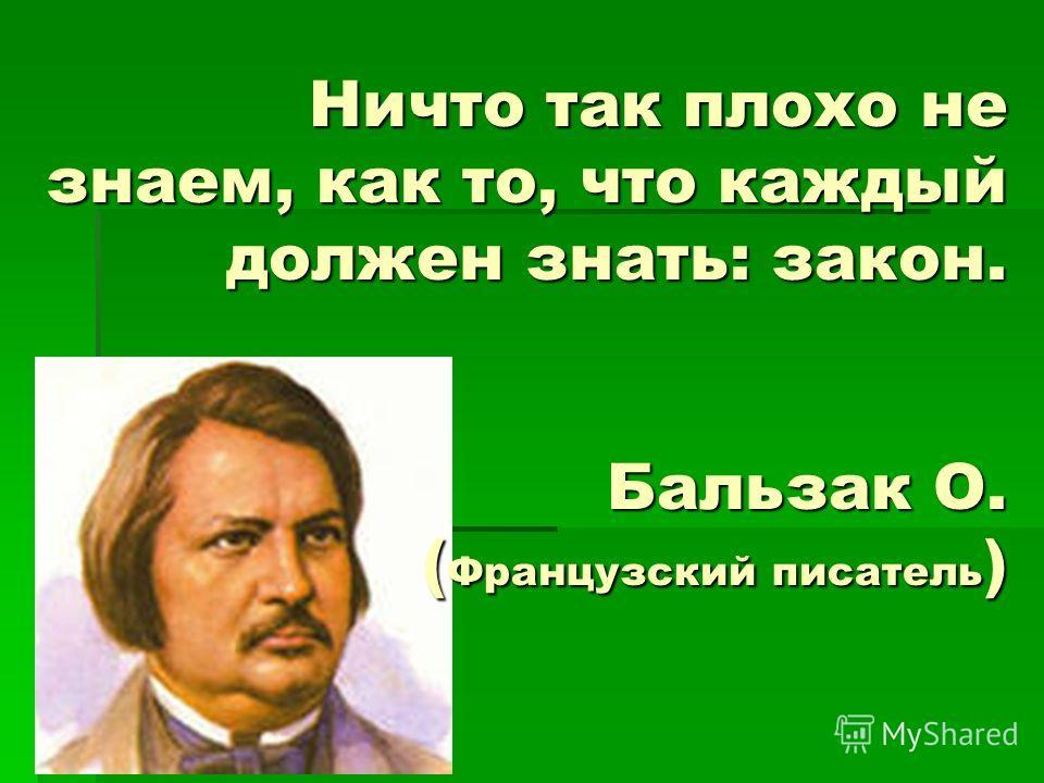 Ничто так плохо не знаем, как то, что каждый должен знать: закон. Бальзак О. (Французский писатель)