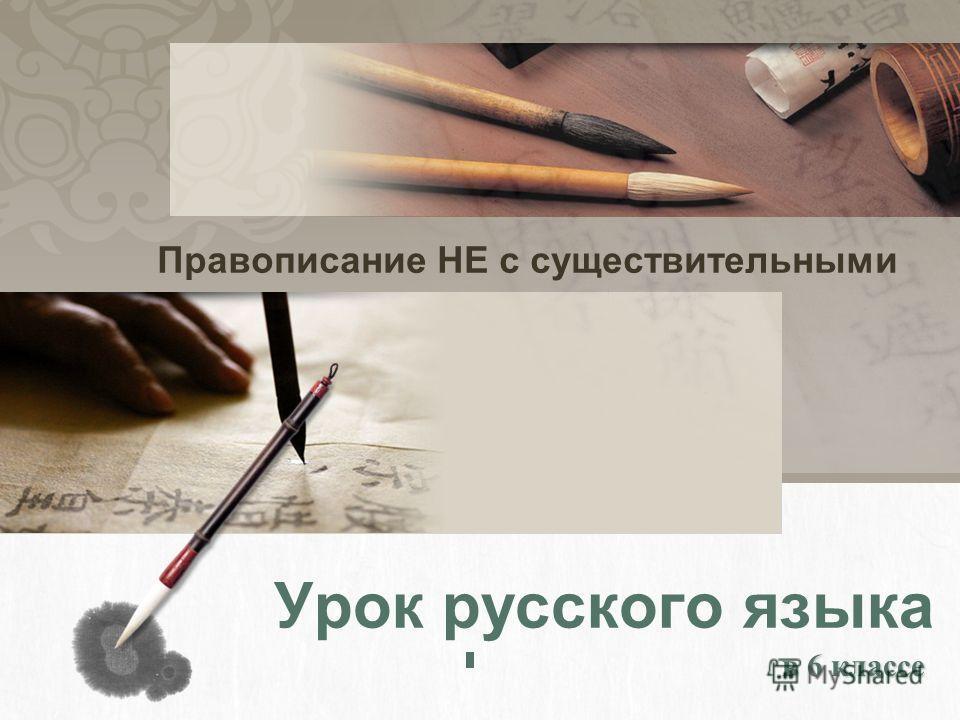 Урок русского языка в 6 классе в 6 классе Правописание НЕ с существительными
