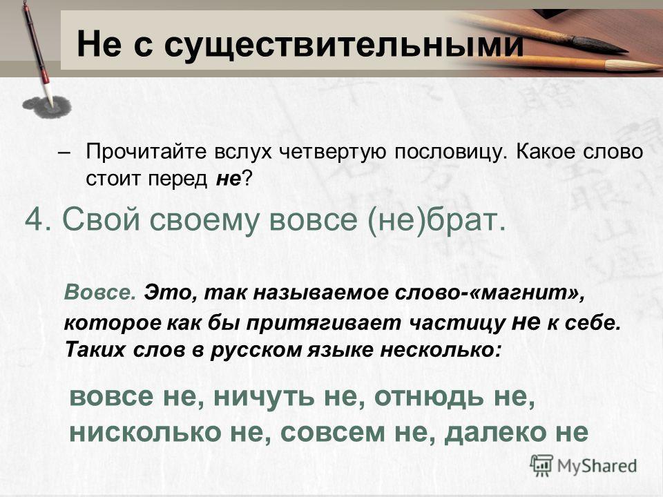 Не с существительными –Прочитайте вслух четвертую пословицу. Какое слово стоит перед не? 4. Свой своему вовсе (не)брат. Вовсе. Это, так называемое слово-«магнит», которое как бы притягивает частицу не к себе. Таких слов в русском языке несколько: вов
