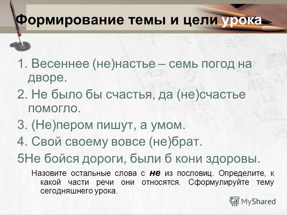 Формирование темы и цели урока 1. Весинее (не)настье – семь погод на дворе. 2. Не было бы счастья, да (не)счастье помогол. 3. (Не)пером пишут, а умом. 4. Свой своему вовсе (не)брат. 5Не бойся дороги, были б кони здоровы. Назовите остальные слова с не