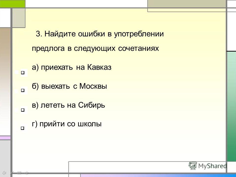 предлога в следующих сочетаниях а) приехать на Кавказ б) выехать с Москвы в) лететь на Сибирь г) прийти со школы 3. Найдите ошибки в употреблении