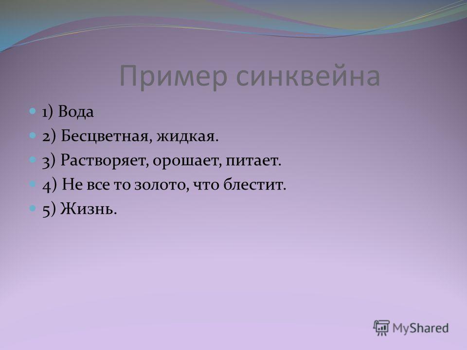 Пример синквейна 1) Вода 2) Бесцветная, жидкая. 3) Растворяет, орошает, питает. 4) Не все то золото, что блестит. 5) Жизнь.