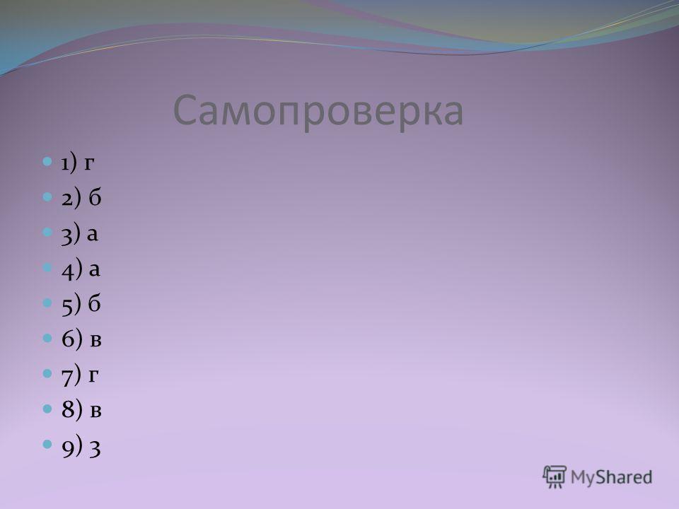 Самопроверка 1) г 2) б 3) а 4) а 5) б 6) в 7) г 8) в 9) 3