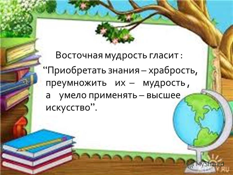 Восточная мудрость гласит : Приобретать знания – храбрость, преумножить их – мудрость, а умело применять – высшее искусство.