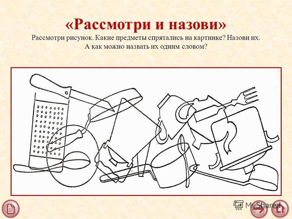 «Рассмотри и назови» Рассмотри рисунок. Какие предметы спрятались на картинке? Назови их. А как можно назвать их одним словом?