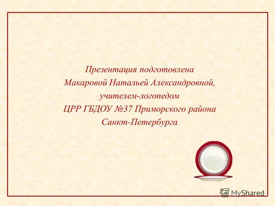 Презентация подготовлена Макаровой Натальей Александровной, учителем-логопедом ЦРР ГБДОУ 37 Приморского района Санкт-Петербурга