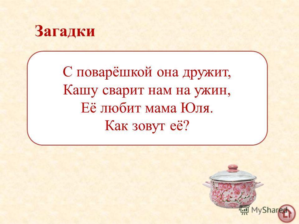 Загадки С поварёшкой она дружит, Кашу сварит нам на ужин, Её любит мама Юля. Как зовут её?