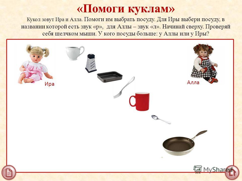 «Помоги куклам» Кукол зовут Ира и Алла. Помоги им выбрать посуду. Для Иры выбери посуду, в названии которой есть звук «р», для Аллы – звук «л». Начинай сверху. Проверяй себя щелчком мыши. У кого посуды больше: у Аллы или у Иры? Ира Алла