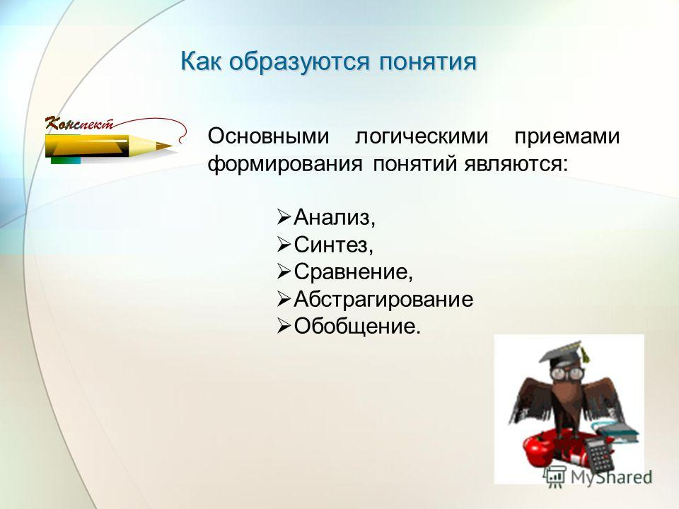 Как образуются понятия Основными логическими приемами формирования понятий являются: Анализ, Синтез, Сравнение, Абстрагирование Обобщение.
