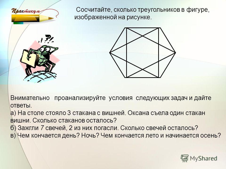 Сосчитайте, сколько треугольников в фигуре, изображенной на рисунке. Внимательно проанализируйте условия следующих задач и дайте ответы. а) На столе стояло 3 стакана с вишней. Оксана съела один стакан вишни. Сколько стаканов осталось? б) Зажгли 7 све