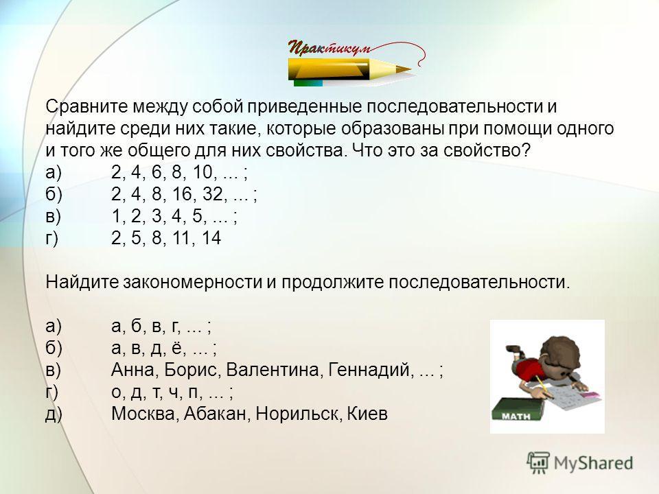 Сравните между собой приведенные последовательности и найдите среди них такие, которые образованы при помощи одного и того же общего для них свойства. Что это за свойство? а)2, 4, 6, 8, 10,... ; б)2, 4, 8, 16, 32,... ; в)1, 2, 3, 4, 5,... ; г)2, 5, 8