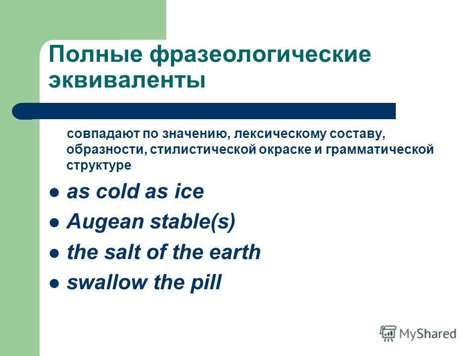 Полные фразеологические эквиваленты совпадают по значению, лексическому составу, образности, стилистической окраске и грамматической структуре as cold as ice Augean stable(s) the salt of the earth swallow the pill