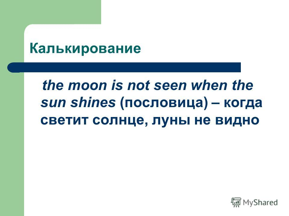 Калькирование the moon is not seen when the sun shines (пословица) – когда светит солнце, луны не видно