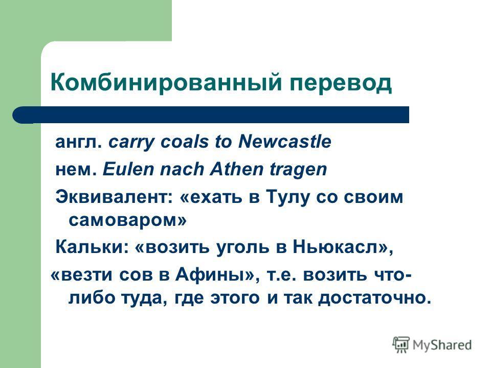 Комбинированный перевод англ. carry coals to Newcastle нем. Eulen nach Athen tragen Эквивалент: «ехать в Тулу со своим самоваром» Кальки: «возить уголь в Ньюкасл», «везти сов в Афины», т.е. возить что- либо туда, где этого и так достаточно.