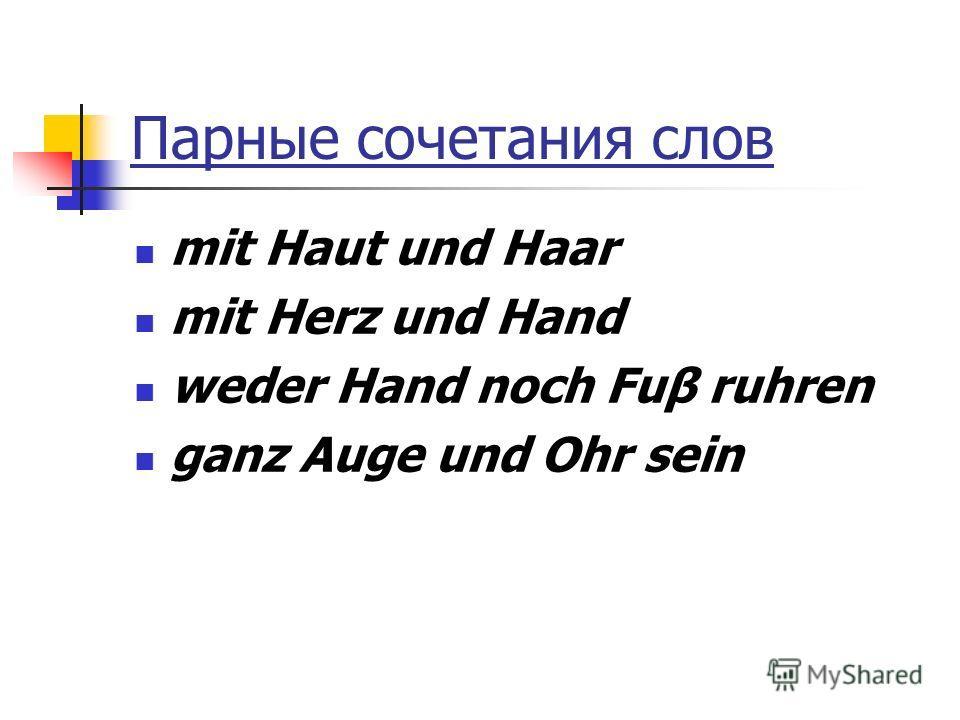 Парные сочетания слов mit Haut und Haar mit Herz und Hand weder Hand noch Fuβ ruhren ganz Auge und Ohr sein