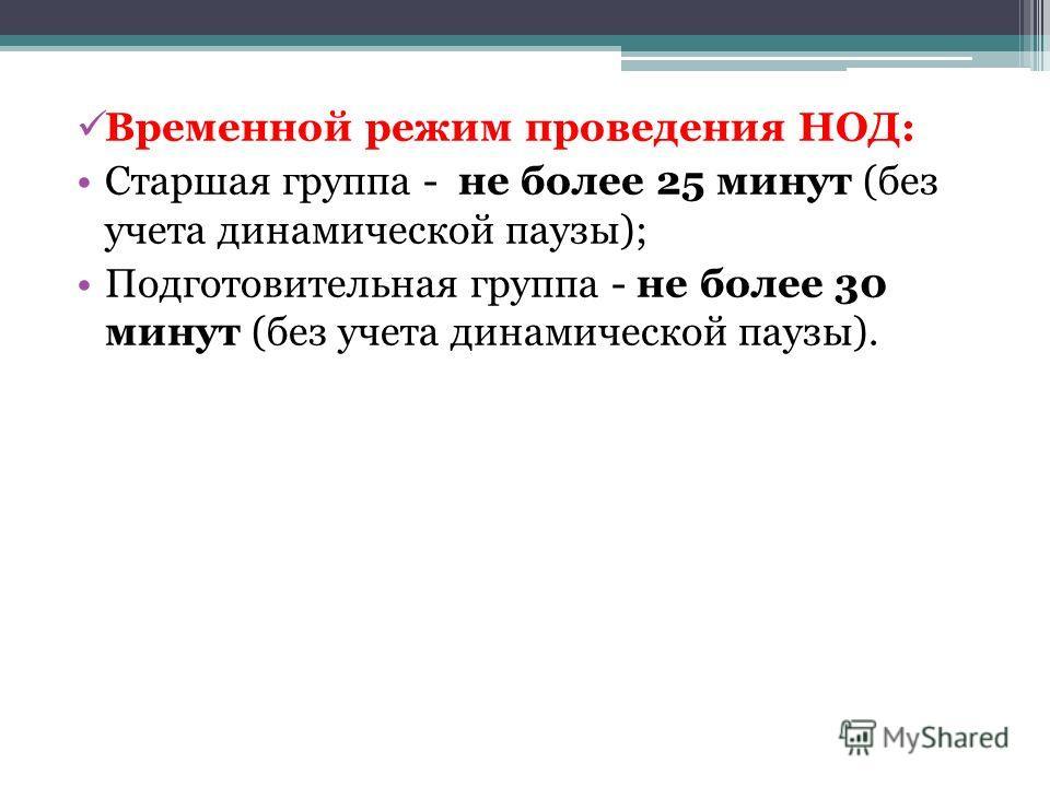 Временной режим проведения НОД: Старшая группа - не более 25 минут (без учета динамической паузы); Подготовительная группа - не более 30 минут (без учета динамической паузы).
