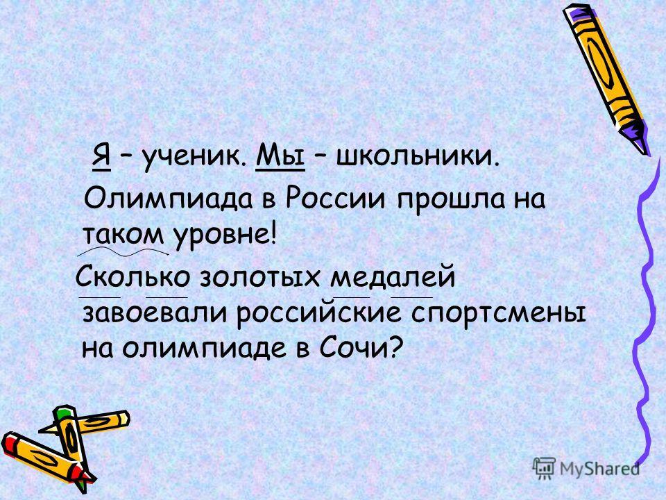 Я – ученик. Мы – школьники. Олимпиада в России прошла на таком уровне! Сколько золотых медалей завоевали российские спортсмены на олимпиаде в Сочи?