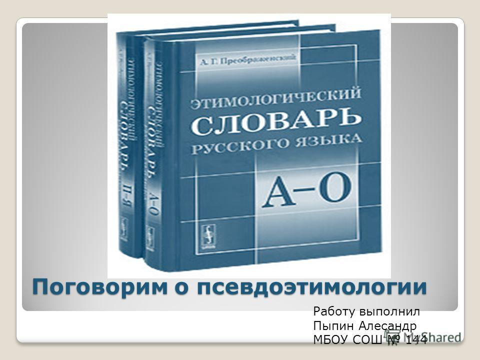 Поговорим о псевдо этимологии Работу выполнил Пыпин Алесандр МБОУ СОШ 144