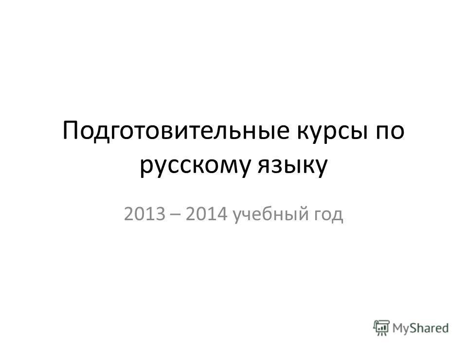 Подготовительные курсы по русскому языку 2013 – 2014 учебный год