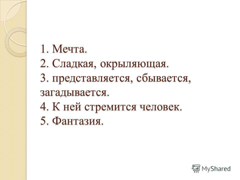 1. Мечта. 2. Сладкая, окрыляющая. 3. представляется, сбывается, загадывается. 4. К ней стремится человек. 5. Фантазия.