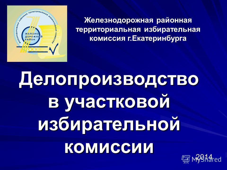 Железнодорожная районная территориальная избирательная комиссия г.Екатеринбурга Делопроизводство в участковой избирательной комиссии 2014