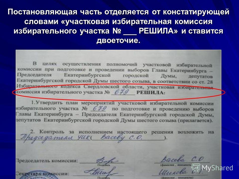 Постановляющая часть отделяется от констатирующей словами «участковая избирательная комиссия избирательного участка ___ РЕШИЛА» и ставится двоеточие.