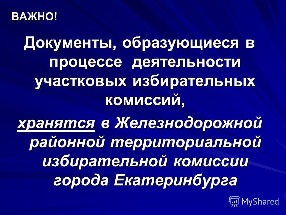 ВАЖНО! Документы, образующиеся в процессе деятельности участковых избирательных комиссий, хранятся в Железнодорожной районной территориальной избирательной комиссии города Екатеринбурга