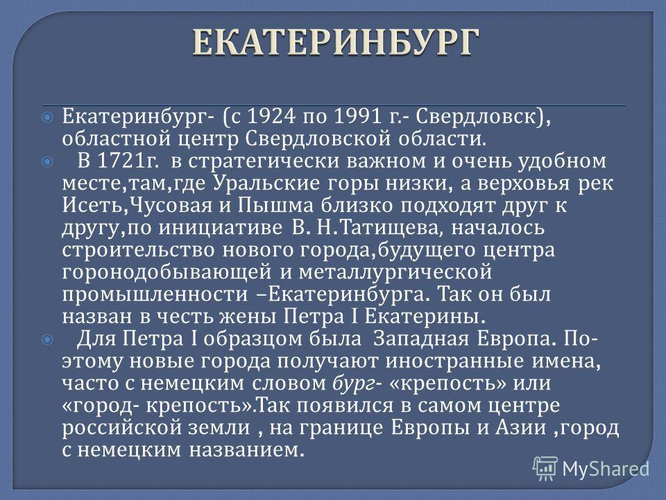 Екатеринбург - ( с 1924 по 1991 г.- Свердловск ), областной центр Свердловской области. В 1721 г. в стратегически важном и очень удобном месте, там, где Уральские горы низки, а верховья рек Исеть, Чусовая и Пышма близко подходят друг к другу, по иниц