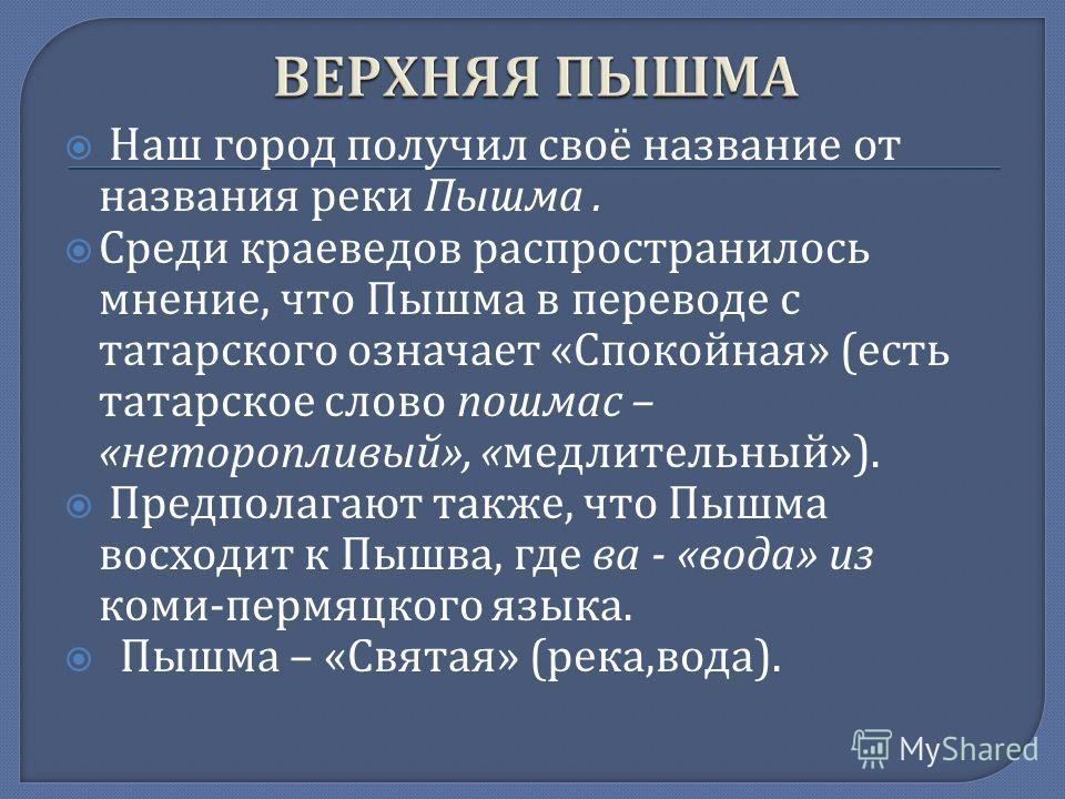 Наш город получил своё название от названия реки Пышма. Среди краеведов распространилось мнение, что Пышма в переводе с татарского означает « Спокойная » ( есть татарское слово пошмас – « неторопливый », « медлительный »). Предполагают также, что Пыш