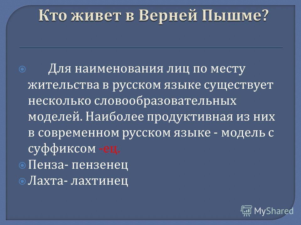 Для наименования лиц по месту жительства в русском языке существует несколько словообразовательных моделей. Наиболее продуктивная из них в современном русском языке - модель с суффиксом - ец. Пенза - пензенец Лахта - лахтинец