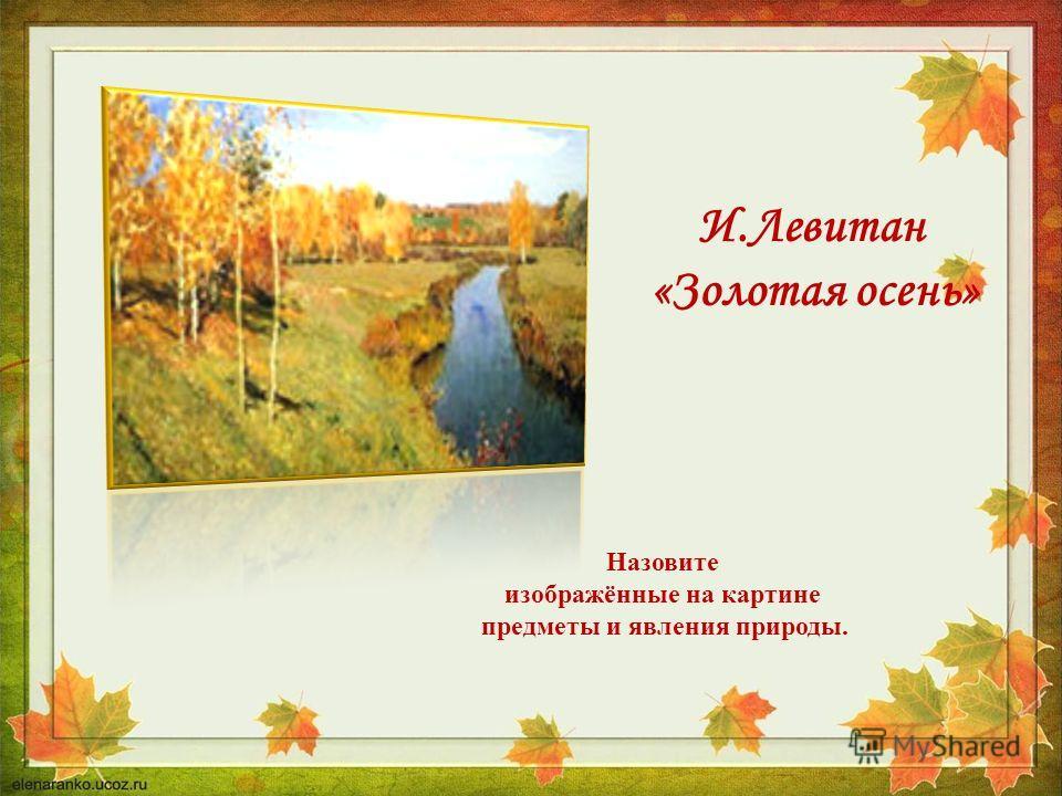 Назовите изображённые на картине предметы и явления природы. И.Левитан «Золотая осень»