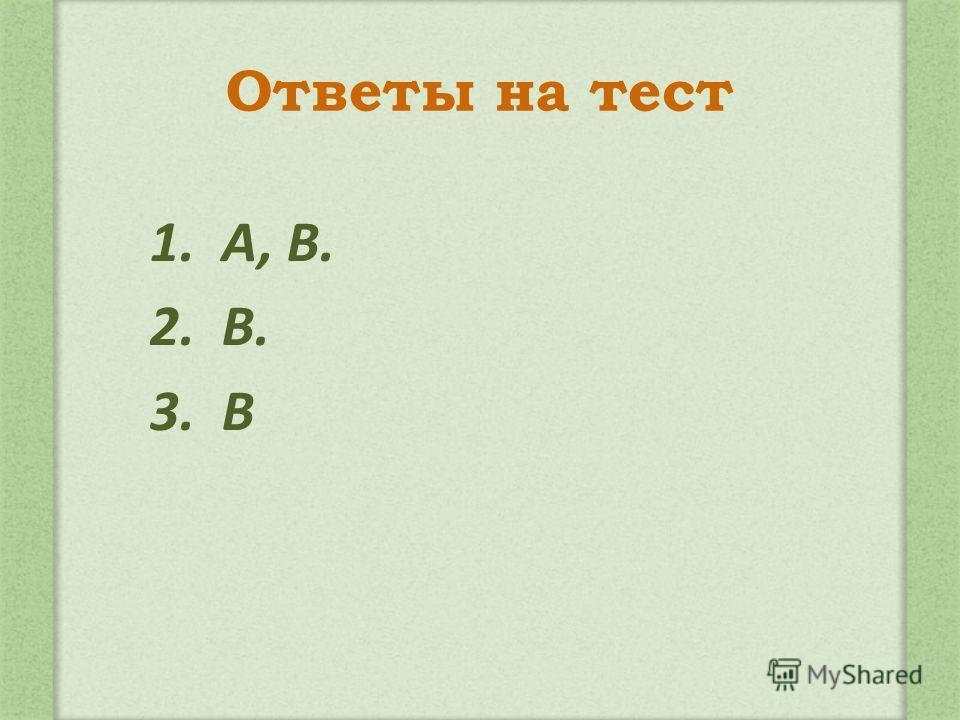 Ответы на тест 1. А, В. 2. В. 3. В