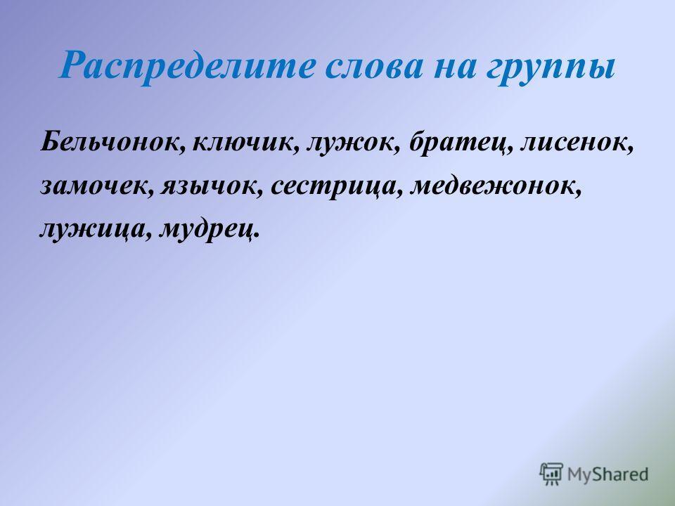 Распределите слова на группы Бельчонок, ключик, лужок, братец, лисенок, замочек, язычок, сестрллица, медвежонок, лужллица, мудрец.