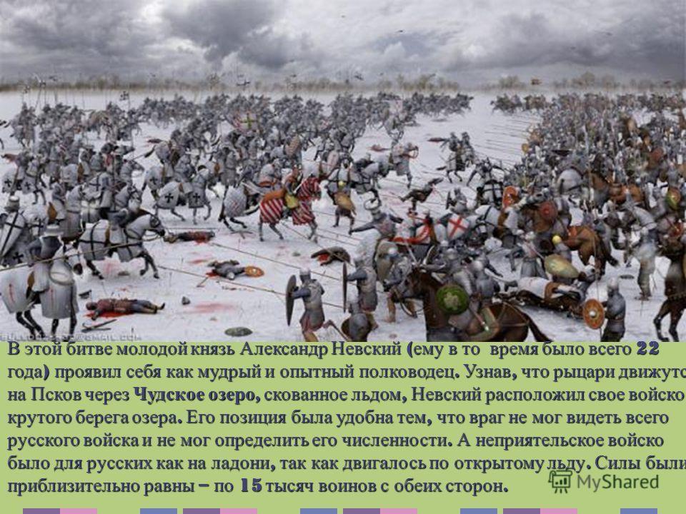 В этой битве молодой князь Александр Невский ( ему в то время было всего 22 года ) проявил себя как мудрый и опытный полководец. Узнав, что рыцари движутся на Псков через Чудское озеро, скованное льдом, Невский расположил свое войско у крутого берега