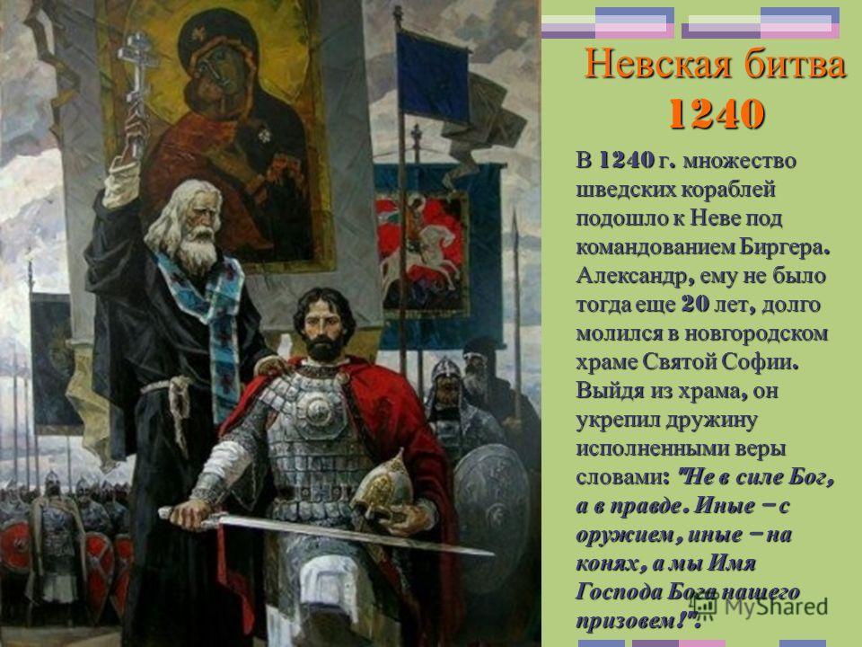 Невская битва 1240 В 1240 г. множество шведских кораблей подошло к Неве под командованием Биргера. Александр, ему не было тогда еще 20 лет, долго молился в новгородском храме Святой Софии. Выйдя из храма, он укрепил дружину исполненными веры словами