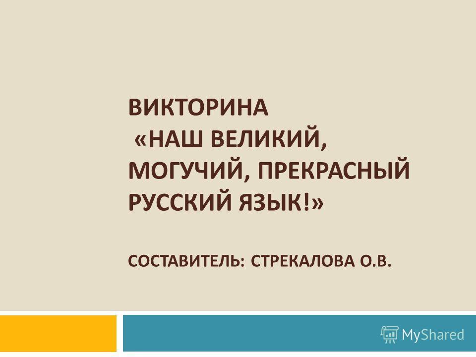 ВИКТОРИНА « НАШ ВЕЛИКИЙ, МОГУЧИЙ, ПРЕКРАСНЫЙ РУССКИЙ ЯЗЫК !» СОСТАВИТЕЛЬ : СТРЕКАЛОВА О. В.
