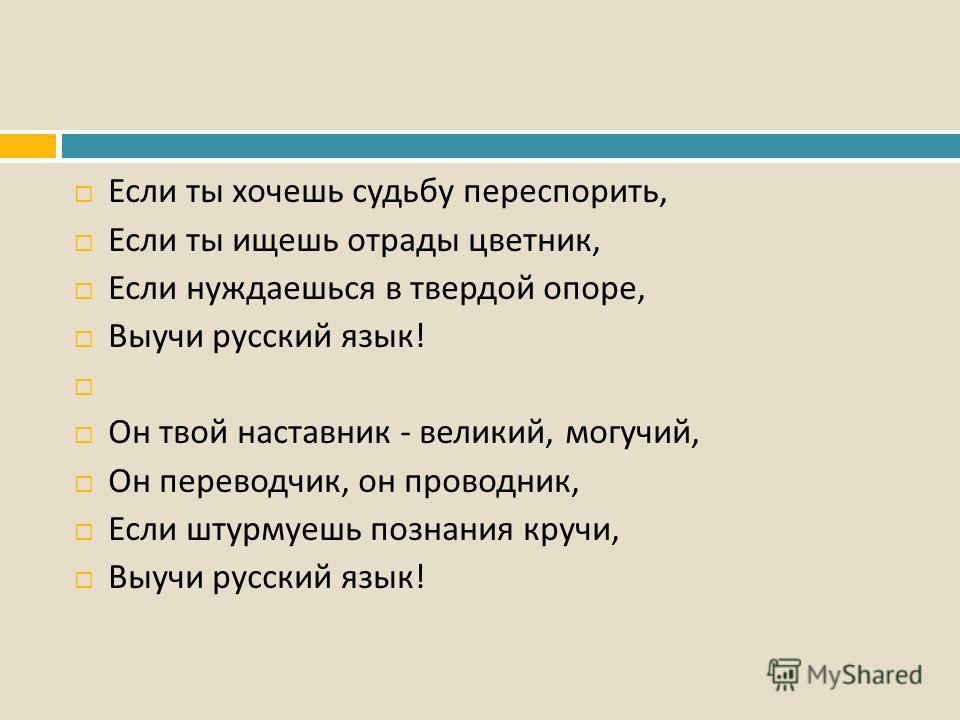 Если ты хочешь судьбу переспорить, Если ты ищешь отрады цветник, Если нуждаешься в твердой опоре, Выучи русский язык ! Он твой наставник - великий, могучий, Он переводчик, он проводник, Если штурмуешь познания кручи, Выучи русский язык !