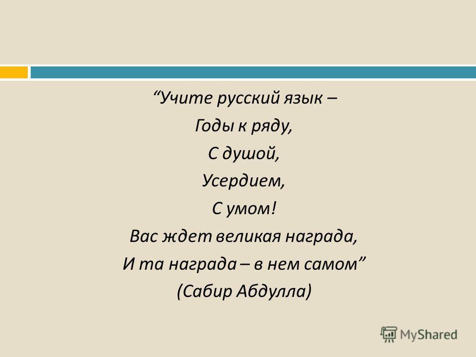 Учите русский язык – Годы к ряду, С душой, Усердием, С умом ! Вас ждет великая награда, И та награда – в нем самом ( Сабир Абдулла )