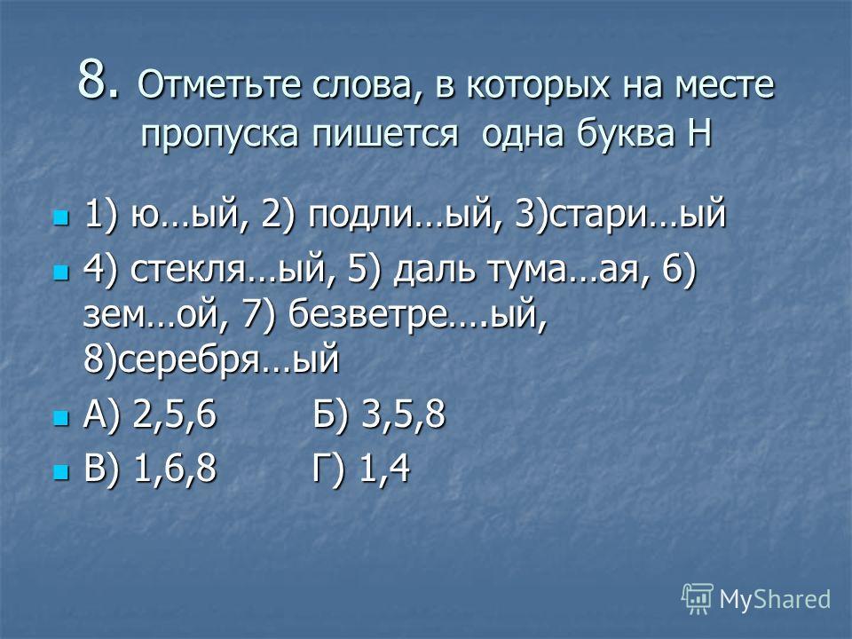 8. Отметьте слова, в которых на месте пропуска пишется одна буква Н 1) ю…ый, 2) подали…ый, 3)стари…ый 1) ю…ый, 2) подали…ый, 3)стари…ый 4) стекля…ый, 5) даль тума…ася, 6) зем…ой, 7) безветрие….ый, 8)серебря…ый 4) стекля…ый, 5) даль тума…ася, 6) зем…о