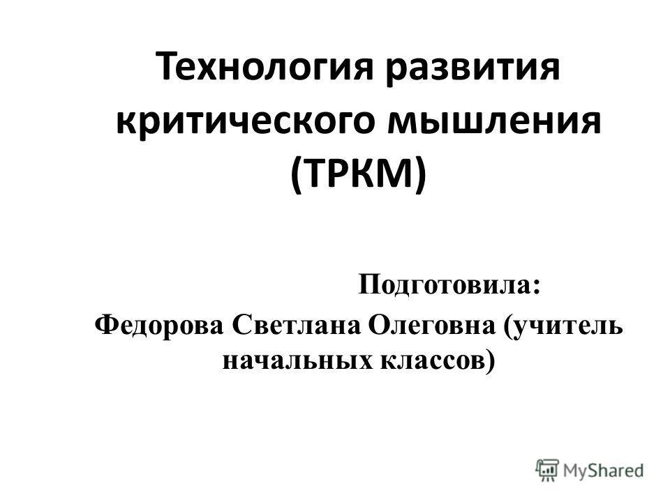 Технология развития критического мышления (ТРКМ) Подготовила: Федорова Светлана Олеговна (учитель начальных классов)