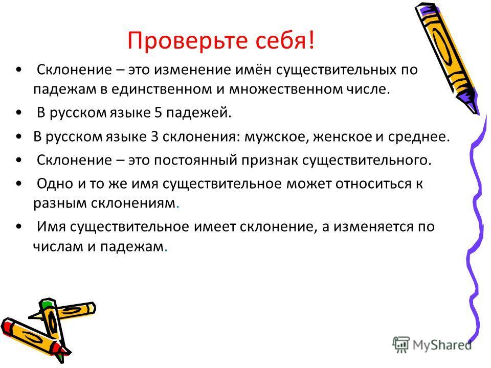 Проверьте себя! Склонение – это изменение имён существительных по падежам в единственном и множественном числе. В русском языке 5 падежей. В русском языке 3 склонения: мужское, женское и среднее. Склонение – это постоянный признак существительного. О
